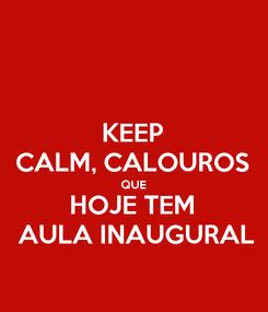 Poster: KEEP CALM, CALOUROS QUE HOJE TEM  AULA INAUGURAL