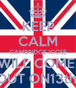 Poster: KEEP CALM CAMBRIDGE IGCSE WILL COME  OUT ON13th