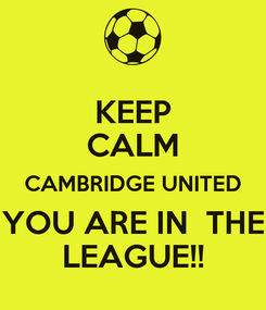 Poster: KEEP CALM CAMBRIDGE UNITED YOU ARE IN  THE LEAGUE!!