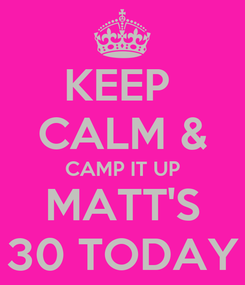 Poster: KEEP  CALM & CAMP IT UP MATT'S 30 TODAY