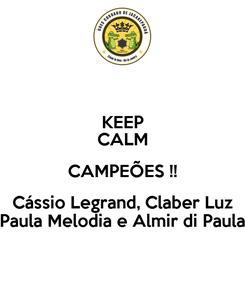 Poster: KEEP CALM CAMPEÕES !! Cássio Legrand, Claber Luz Paula Melodia e Almir di Paula