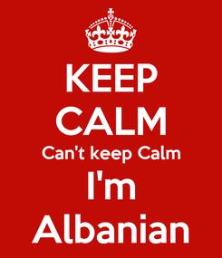 Poster: KEEP CALM Can't keep Calm I'm Albanian