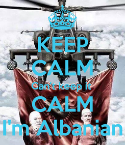 Poster: KEEP CALM Can't keep it  CALM I'm Albanian