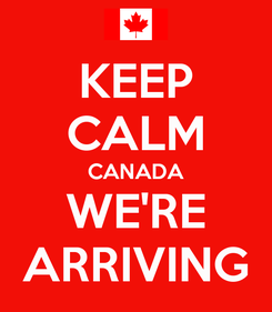 Poster: KEEP CALM CANADA WE'RE ARRIVING