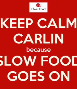 Poster: KEEP CALM CARLIN because SLOW FOOD GOES ON