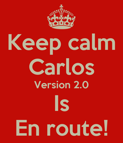 Poster: Keep calm Carlos Version 2.0 Is En route!