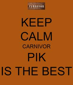 Poster: KEEP CALM CARNIVOR PIK IS THE BEST