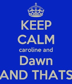 Poster: KEEP CALM caroline and Dawn AND THATS