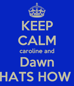 Poster: KEEP CALM caroline and Dawn AND THATS HOW I ROLL