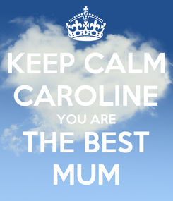 Poster: KEEP CALM CAROLINE YOU ARE THE BEST MUM