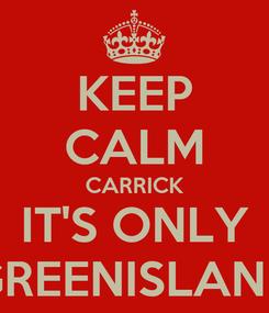 Poster: KEEP CALM CARRICK IT'S ONLY GREENISLAND