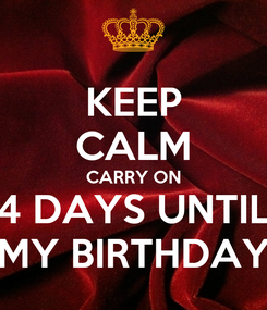 Poster: KEEP CALM CARRY ON 4 DAYS UNTIL MY BIRTHDAY