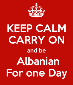 Poster: KEEP CALM CARRY ON and be  Albanian For one Day