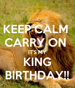 Poster: KEEP CALM  CARRY ON  IT'S MY KING BIRTHDAY!!