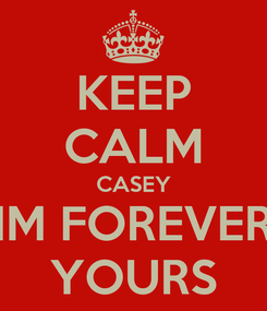 Poster: KEEP CALM CASEY IM FOREVER YOURS