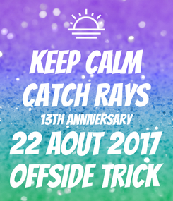 Poster: KEEP CALM CATCH RAYS 13th Anniversary 22 AOUT 2017 offsIde trick