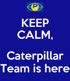 Poster: KEEP CALM,  Caterpillar Team is here