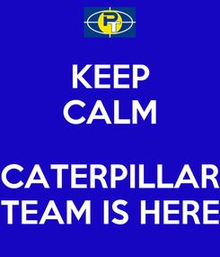 Poster: KEEP CALM  CATERPILLAR TEAM IS HERE