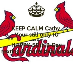 Poster: KEEP CALM Cathy  Your still only 10 Just X 5  HAPPY 50th B-Day Your texting & sports rival buddy Don