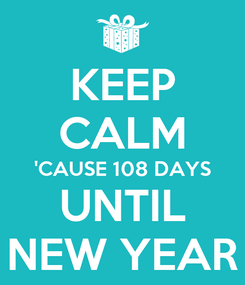 Poster: KEEP CALM 'CAUSE 108 DAYS UNTIL NEW YEAR