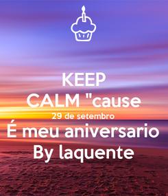 """Poster: KEEP CALM """"cause 29 de setembro É meu aniversario By laquente"""