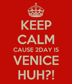 Poster: KEEP CALM CAUSE 2DAY IS VENICE HUH?!