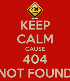 Poster: KEEP CALM CAUSE 404 NOT FOUND