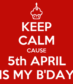 Poster: KEEP CALM CAUSE 5th APRIL IS MY B'DAY