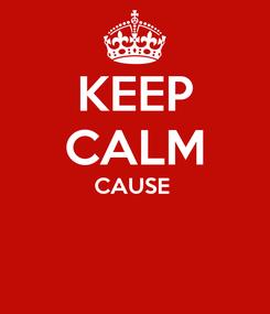 Poster: KEEP CALM CAUSE