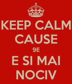 Poster: KEEP CALM CAUSE 9E E SI MAI NOCIV