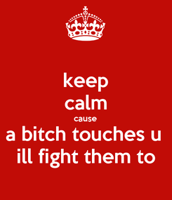 Poster: keep calm cause a bitch touches u  ill fight them to