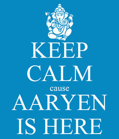 Poster: KEEP CALM cause AARYEN IS HERE