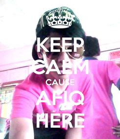 Poster: KEEP CALM CAUSE AFIQ HERE