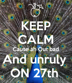 Poster: KEEP CALM Cause ah Out bad And unruly  ON 27th