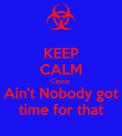 Poster: KEEP CALM Cause  Ain't Nobody got time for that