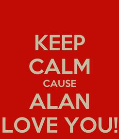 Poster: KEEP CALM CAUSE ALAN LOVE YOU!