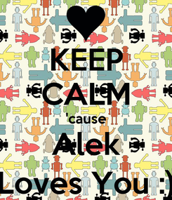 Poster: KEEP CALM 'cause Alek Loves You :)