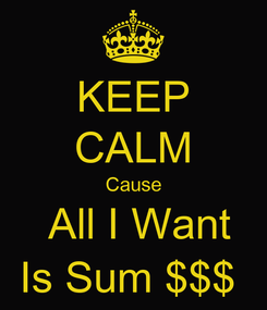Poster: KEEP CALM Cause  All I Want Is Sum $$$