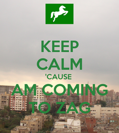 Poster: KEEP CALM 'CAUSE  AM COMING TO ZAG