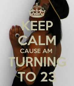 Poster: KEEP CALM CAUSE AM  TURNING TO 23