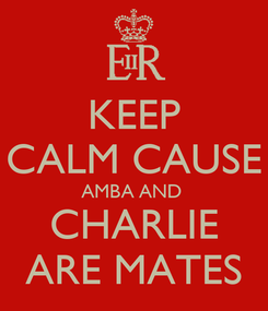 Poster: KEEP CALM CAUSE AMBA AND  CHARLIE ARE MATES