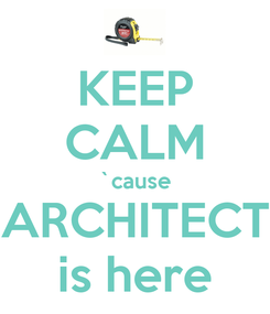 Poster: KEEP CALM `cause ARCHITECT is here