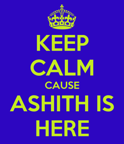 Poster: KEEP CALM CAUSE ASHITH IS HERE