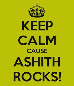 Poster: KEEP CALM CAUSE ASHITH ROCKS!