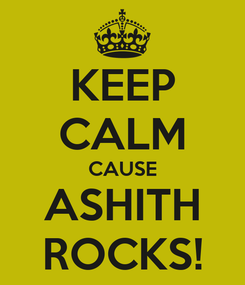 Poster: KEEP CALM CAUSE ASHITH ROCKS!