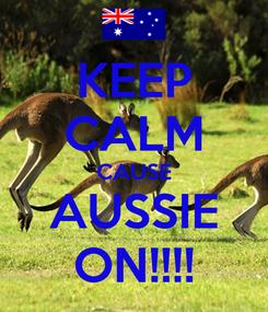 Poster: KEEP CALM CAUSE AUSSIE ON!!!!