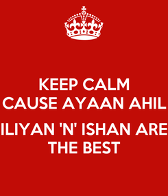 Poster: KEEP CALM CAUSE AYAAN AHIL  ILIYAN 'N' ISHAN ARE THE BEST