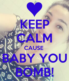 Poster: KEEP CALM CAUSE  BABY YOU BOMB!