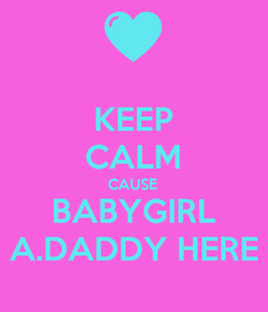 Poster: KEEP CALM CAUSE BABYGIRL A.DADDY HERE