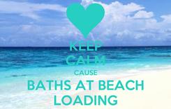 Poster: KEEP CALM CAUSE BATHS AT BEACH LOADING
